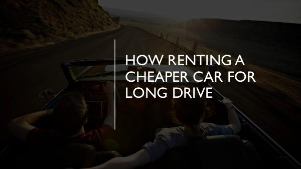How Renting A Cheaper Car for Long Drive