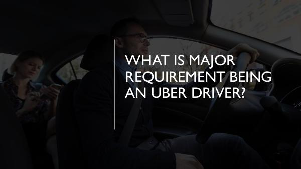 What is major requirement being an Uber driver